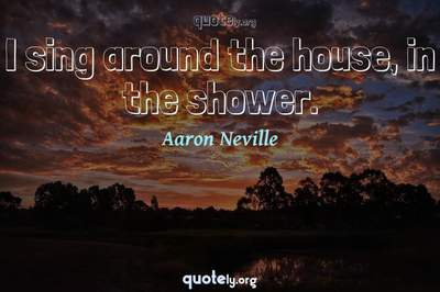Photo Quote of I sing around the house, in the shower.
