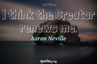 Photo Quote of I think the Creator renews me.