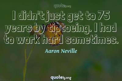 Photo Quote of I didn't just get to 75 years by tiptoeing. I had to work hard sometimes.
