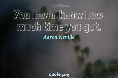 Photo Quote of You never know how much time you got.