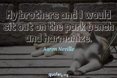 Photo Quote of My brothers and I would sit out on the park bench and harmonize.