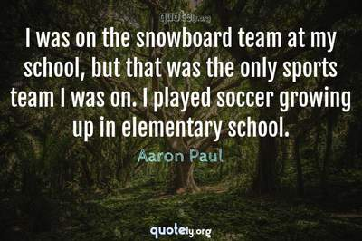 Photo Quote of I was on the snowboard team at my school, but that was the only sports team I was on. I played soccer growing up in elementary school.