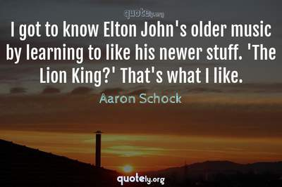 Photo Quote of I got to know Elton John's older music by learning to like his newer stuff. 'The Lion King?' That's what I like.