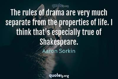 Photo Quote of The rules of drama are very much separate from the properties of life. I think that's especially true of Shakespeare.
