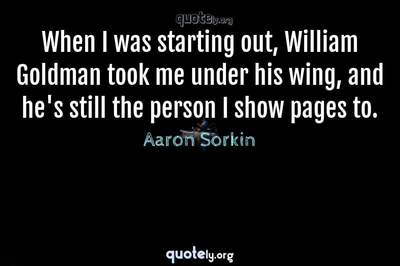 Photo Quote of When I was starting out, William Goldman took me under his wing, and he's still the person I show pages to.