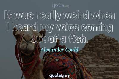 Photo Quote of It was really weird when I heard my voice coming out of a fish.