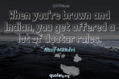Photo Quote of When you're brown and Indian, you get offered a lot of doctor roles.