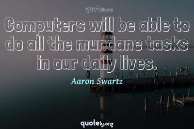 Photo Quote of Computers will be able to do all the mundane tasks in our daily lives.