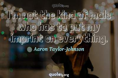 Photo Quote of I'm not the kind of male who has to put my imprint on everything.