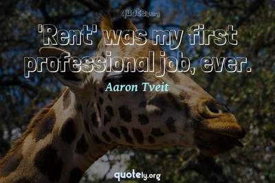 Photo Quote of 'Rent' was my first professional job, ever.