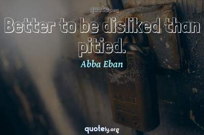 Photo Quote of Better to be disliked than pitied.