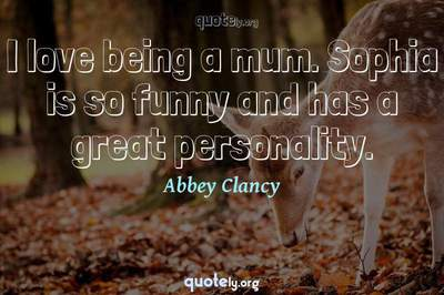 Photo Quote of I love being a mum. Sophia is so funny and has a great personality.