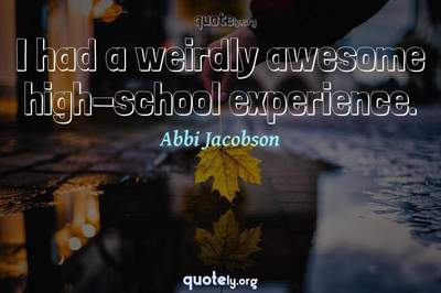 Photo Quote of I had a weirdly awesome high-school experience.