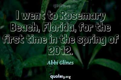 Photo Quote of I went to Rosemary Beach, Florida, for the first time in the spring of 2012.