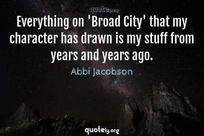 Photo Quote of Everything on 'Broad City' that my character has drawn is my stuff from years and years ago.