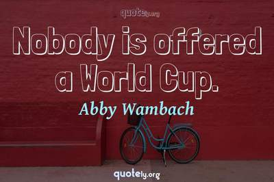 Photo Quote of Nobody is offered a World Cup.