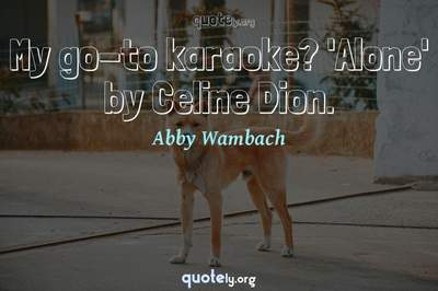 Photo Quote of My go-to karaoke? 'Alone' by Celine Dion.