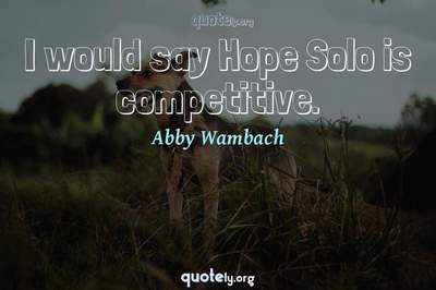 Photo Quote of I would say Hope Solo is competitive.