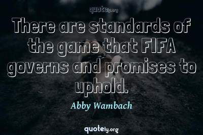 Photo Quote of There are standards of the game that FIFA governs and promises to uphold.