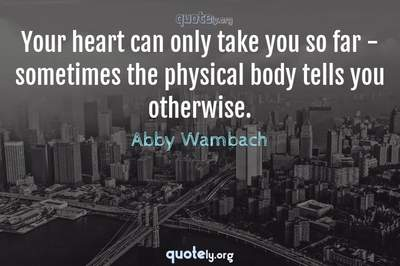 Photo Quote of Your heart can only take you so far - sometimes the physical body tells you otherwise.