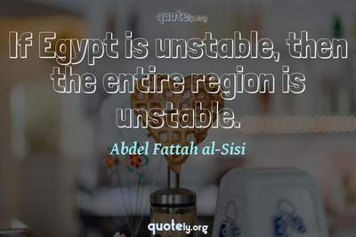 Photo Quote of If Egypt is unstable, then the entire region is unstable.