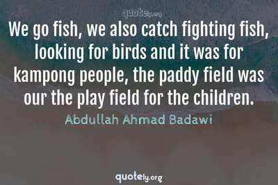 Photo Quote of We go fish, we also catch fighting fish, looking for birds and it was for kampong people, the paddy field was our the play field for the children.