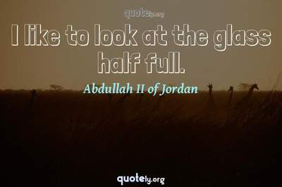 Photo Quote of I like to look at the glass half full.