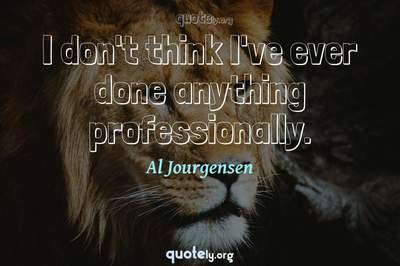 Photo Quote of I don't think I've ever done anything professionally.