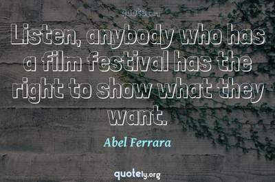 Photo Quote of Listen, anybody who has a film festival has the right to show what they want.