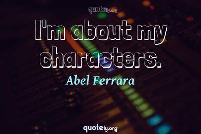 Photo Quote of I'm about my characters.