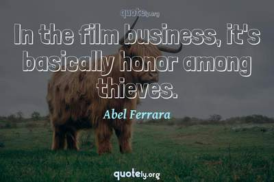 Photo Quote of In the film business, it's basically honor among thieves.