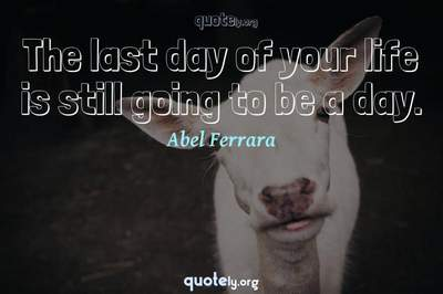 Photo Quote of The last day of your life is still going to be a day.