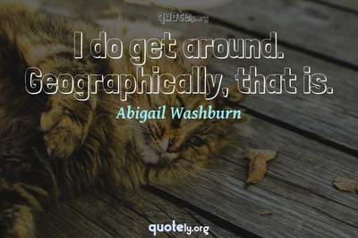 Photo Quote of I do get around. Geographically, that is.