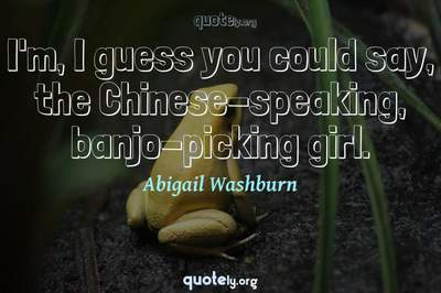 Photo Quote of I'm, I guess you could say, the Chinese-speaking, banjo-picking girl.