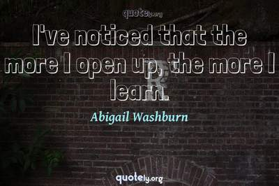 Photo Quote of I've noticed that the more I open up, the more I learn.