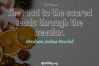 Photo Quote of The road to the sacred leads through the secular.