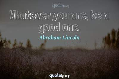Photo Quote of Whatever you are, be a good one.