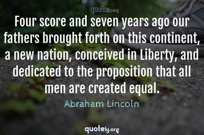 Photo Quote of Four score and seven years ago our fathers brought forth on this continent, a new nation, conceived in Liberty, and dedicated to the proposition that all men are created equal.