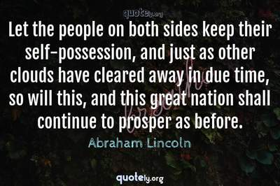 Photo Quote of Let the people on both sides keep their self-possession, and just as other clouds have cleared away in due time, so will this, and this great nation shall continue to prosper as before.