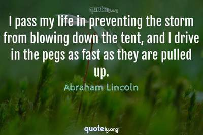 Photo Quote of I pass my life in preventing the storm from blowing down the tent, and I drive in the pegs as fast as they are pulled up.