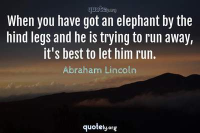 Photo Quote of When you have got an elephant by the hind legs and he is trying to run away, it's best to let him run.
