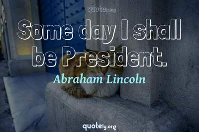 Photo Quote of Some day I shall be President.