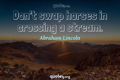 Photo Quote of Don't swap horses in crossing a stream.