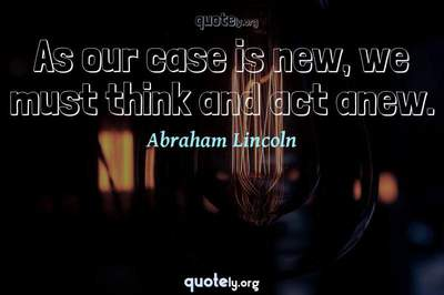 Photo Quote of As our case is new, we must think and act anew.