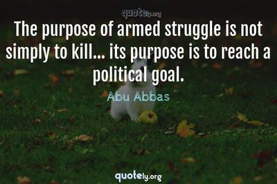 Photo Quote of The purpose of armed struggle is not simply to kill... its purpose is to reach a political goal.