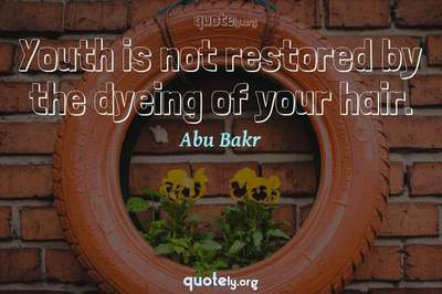 Photo Quote of Youth is not restored by the dyeing of your hair.