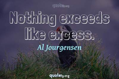 Photo Quote of Nothing exceeds like excess.