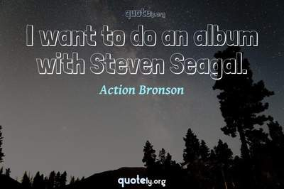 Photo Quote of I want to do an album with Steven Seagal.