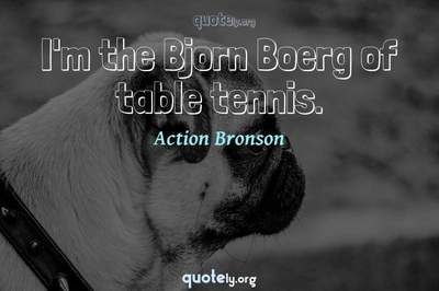 Photo Quote of I'm the Bjorn Boerg of table tennis.