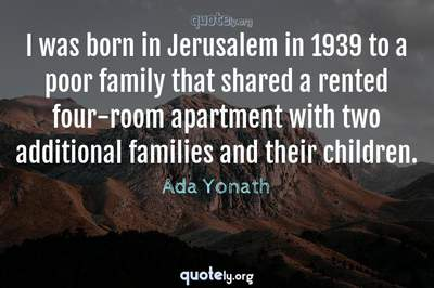 Photo Quote of I was born in Jerusalem in 1939 to a poor family that shared a rented four-room apartment with two additional families and their children.